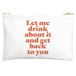 Let Me Drink About It And Get Back To You Zipped Pouch